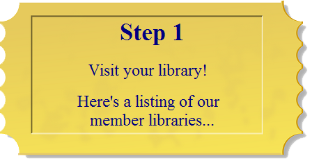 Step 1: Visit your library! Here's a listing of our member libraries...